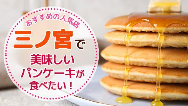 三ノ宮で美味しいパンケーキが食べたい!おすすめの人気店15選