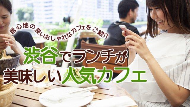 渋谷でランチが美味しい人気カフェ15選!居心地の良いおしゃれカフェをご紹介