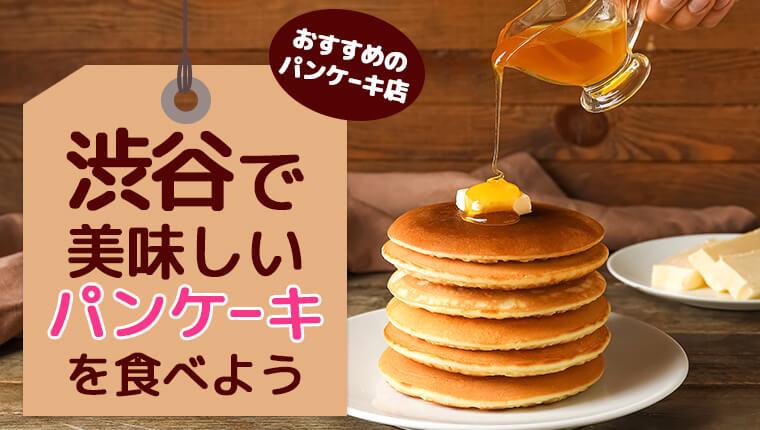 美味しいパンケーキを食べよう!渋谷でおすすめのパンケーキ店10選