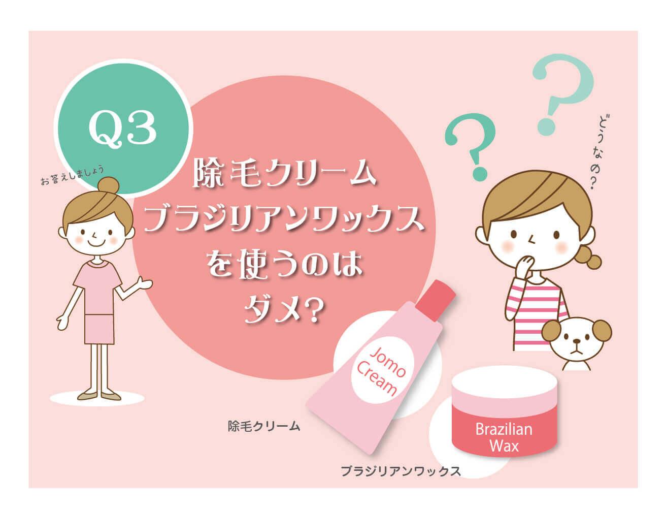 Q3:除毛クリーム・ブラジリアンワックスを使うのはだめなの?